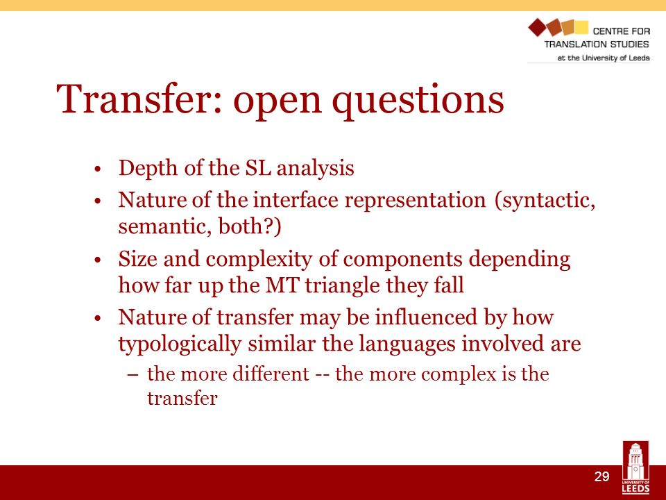 29 Transfer: open questions Depth of the SL analysis Nature of the interface representation (syntactic, semantic, both ) Size and complexity of components depending how far up the MT triangle they fall Nature of transfer may be influenced by how typologically similar the languages involved are –the more different -- the more complex is the transfer