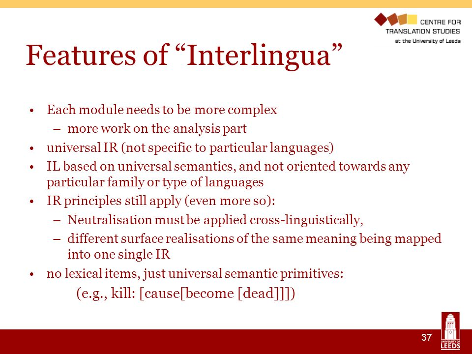 37 Features of Interlingua Each module needs to be more complex –more work on the analysis part universal IR (not specific to particular languages) IL based on universal semantics, and not oriented towards any particular family or type of languages IR principles still apply (even more so): –Neutralisation must be applied cross-linguistically, –different surface realisations of the same meaning being mapped into one single IR no lexical items, just universal semantic primitives: (e.g., kill: [cause[become [dead]]])