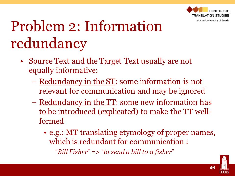 46 Problem 2: Information redundancy Source Text and the Target Text usually are not equally informative: –Redundancy in the ST: some information is not relevant for communication and may be ignored –Redundancy in the TT: some new information has to be introduced (explicated) to make the TT well- formed e.g.: MT translating etymology of proper names, which is redundant for communication : Bill Fisher => to send a bill to a fisher
