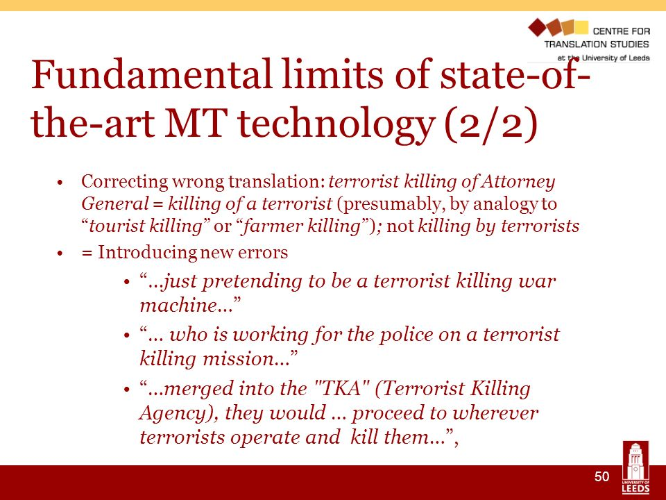 50 Fundamental limits of state-of- the-art MT technology (2/2) Correcting wrong translation: terrorist killing of Attorney General = killing of a terrorist (presumably, by analogy totourist killing or farmer killing); not killing by terrorists = Introducing new errors …just pretending to be a terrorist killing war machine… … who is working for the police on a terrorist killing mission… …merged into the TKA (Terrorist Killing Agency), they would … proceed to wherever terrorists operate and kill them…,