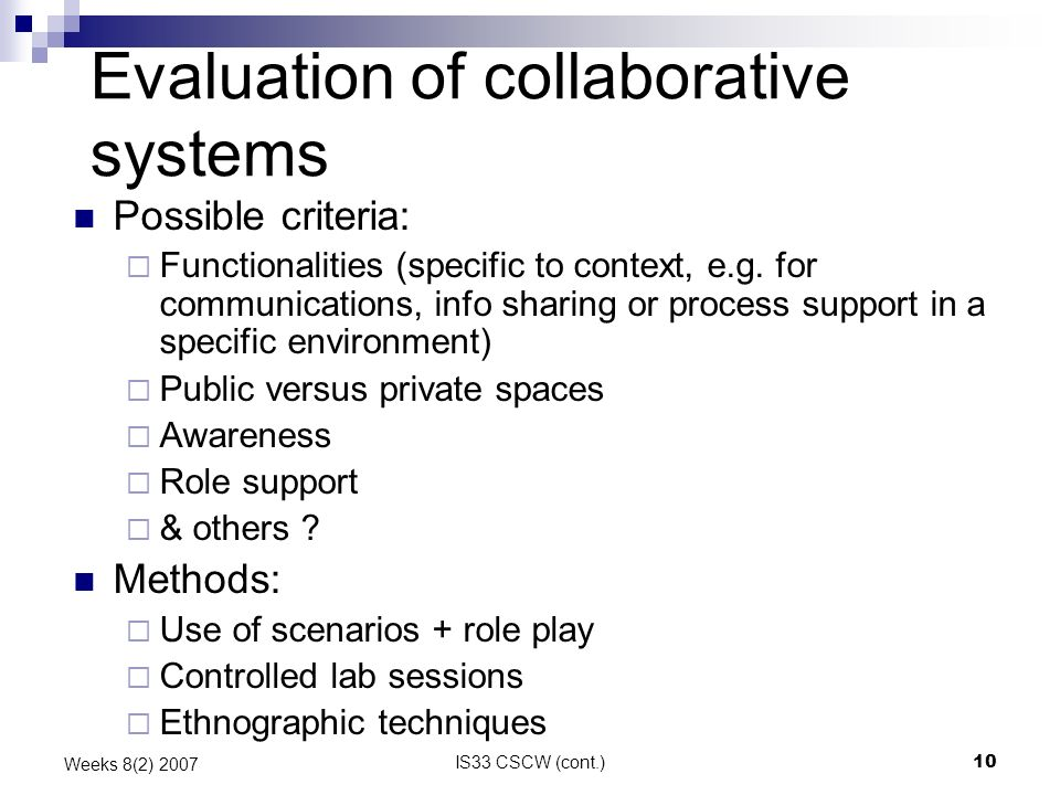 IS33 CSCW (cont.)10 Weeks 8(2) 2007 Evaluation of collaborative systems Possible criteria: Functionalities (specific to context, e.g.