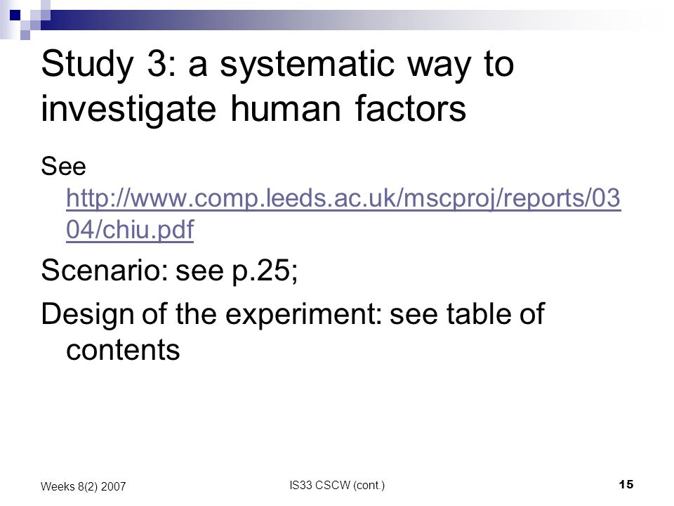 IS33 CSCW (cont.)15 Weeks 8(2) 2007 Study 3: a systematic way to investigate human factors See http://www.comp.leeds.ac.uk/mscproj/reports/03 04/chiu.pdf http://www.comp.leeds.ac.uk/mscproj/reports/03 04/chiu.pdf Scenario: see p.25; Design of the experiment: see table of contents