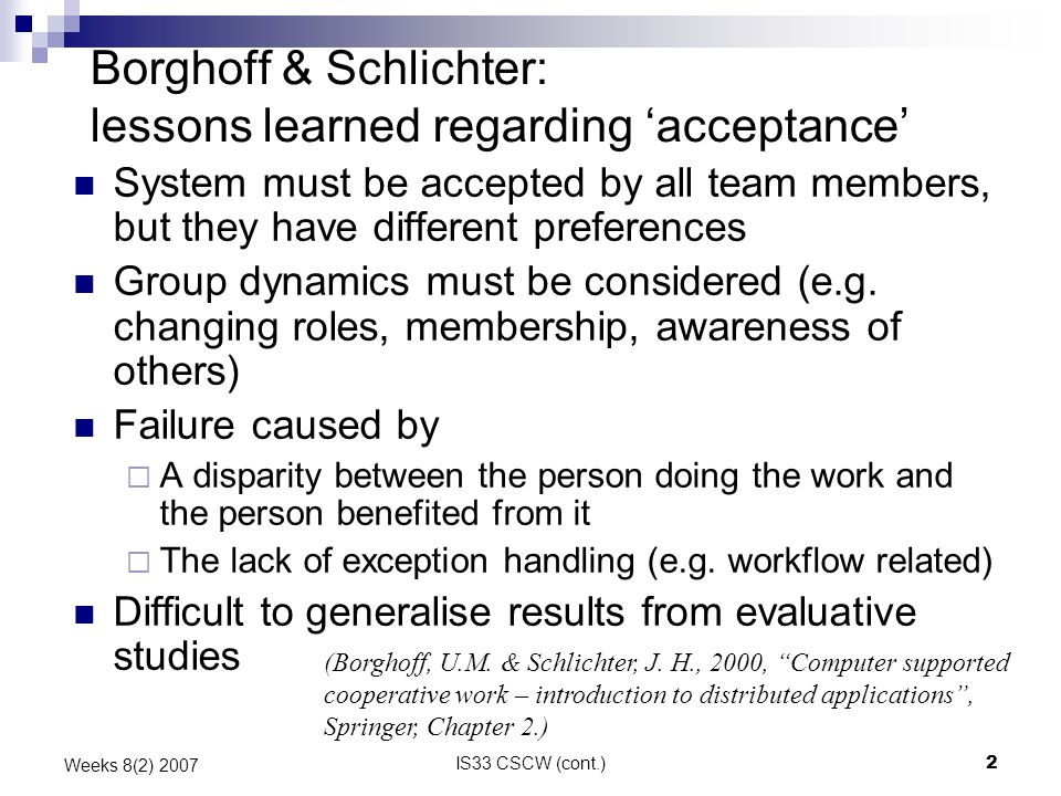 IS33 CSCW (cont.)2 Weeks 8(2) 2007 Borghoff & Schlichter: lessons learned regarding acceptance System must be accepted by all team members, but they have different preferences Group dynamics must be considered (e.g.