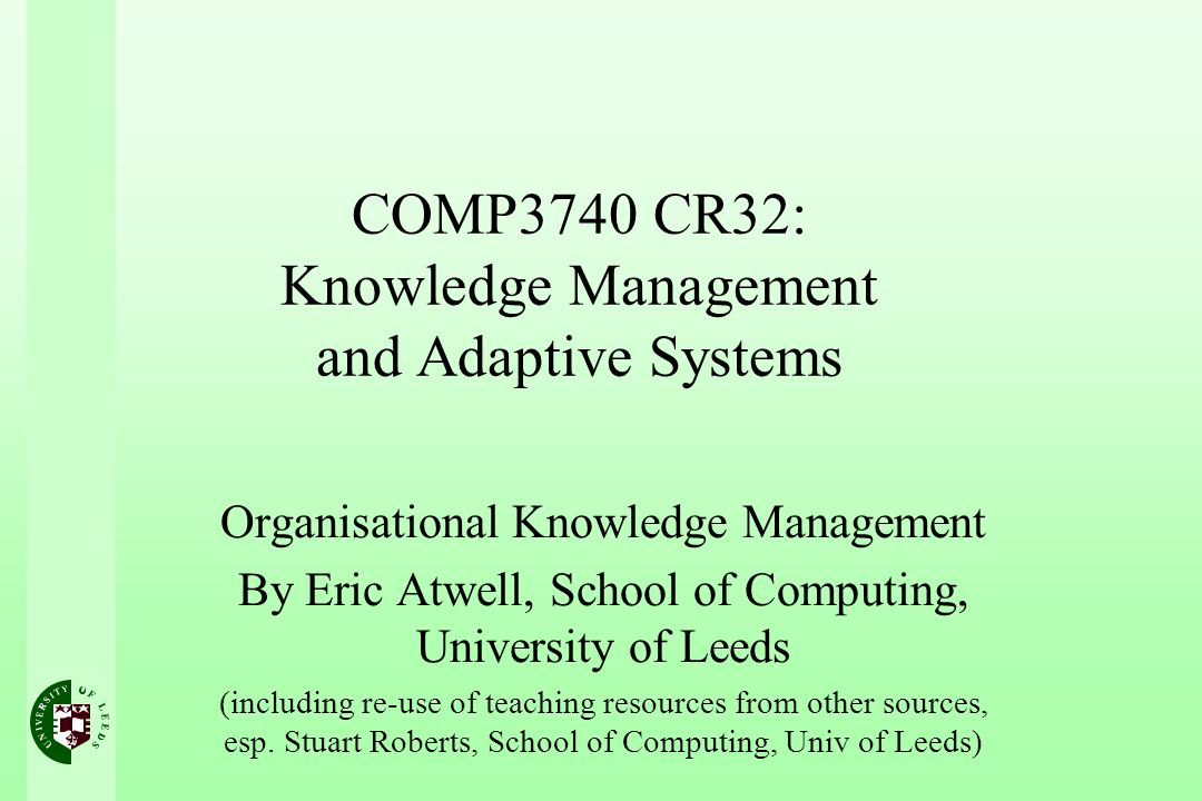 COMP3740 CR32: Knowledge Management and Adaptive Systems Organisational Knowledge Management By Eric Atwell, School of Computing, University of Leeds (including re-use of teaching resources from other sources, esp.