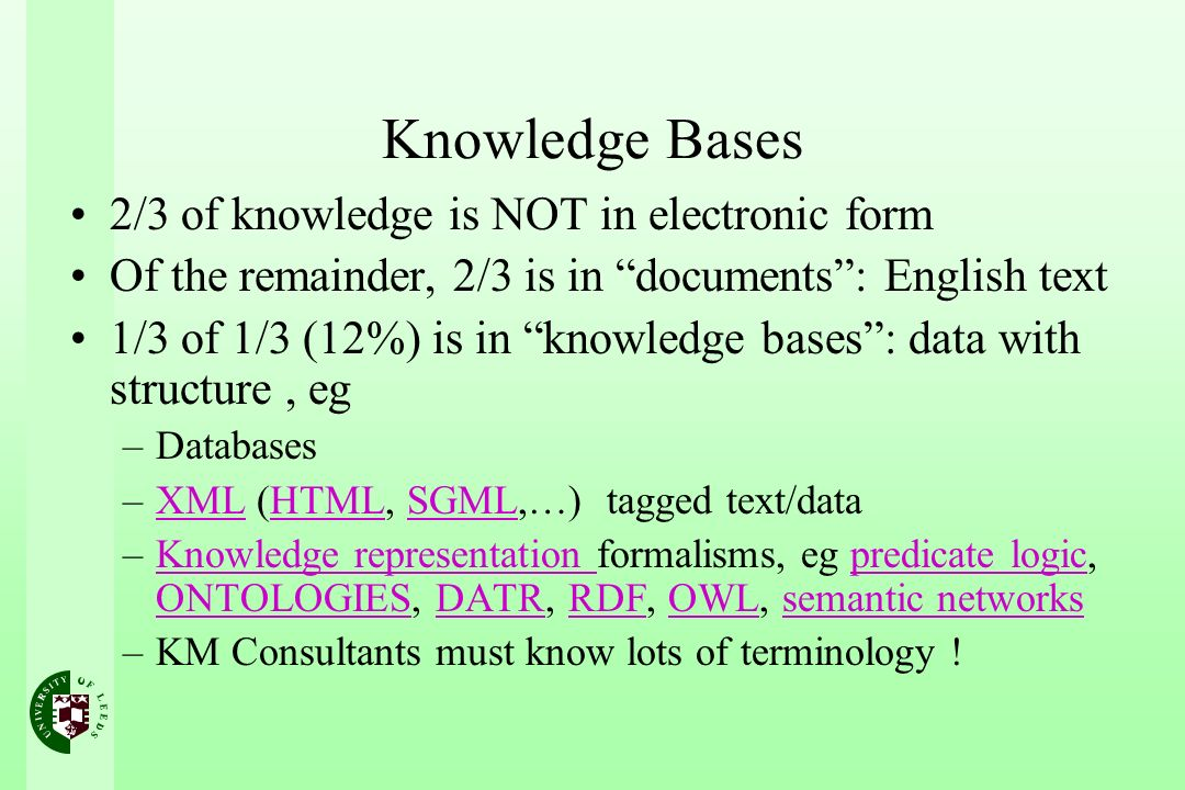 Knowledge Bases 2/3 of knowledge is NOT in electronic form Of the remainder, 2/3 is in documents: English text 1/3 of 1/3 (12%) is in knowledge bases: data with structure, eg –Databases –XML (HTML, SGML,…) tagged text/dataXMLHTMLSGML –Knowledge representation formalisms, eg predicate logic, ONTOLOGIES, DATR, RDF, OWL, semantic networksKnowledge representation predicate logic ONTOLOGIESDATRRDFOWLsemantic networks –KM Consultants must know lots of terminology !