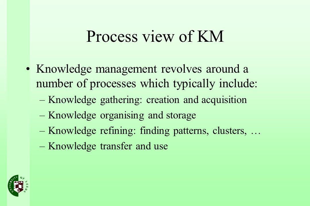 Process view of KM Knowledge management revolves around a number of processes which typically include: –Knowledge gathering: creation and acquisition –Knowledge organising and storage –Knowledge refining: finding patterns, clusters, … –Knowledge transfer and use