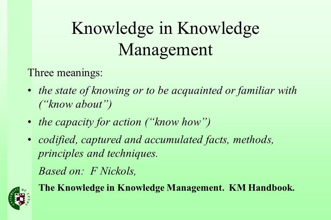 Knowledge in Knowledge Management Three meanings: the state of knowing or to be acquainted or familiar with (know about) the capacity for action (know how) codified, captured and accumulated facts, methods, principles and techniques.