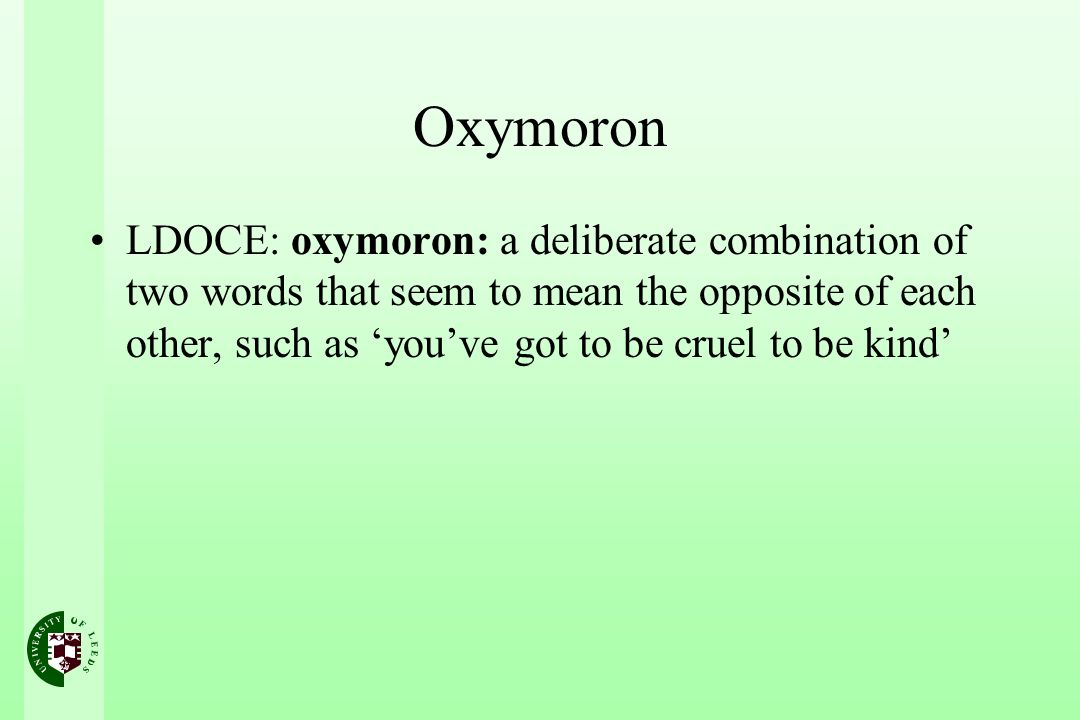Oxymoron LDOCE: oxymoron: a deliberate combination of two words that seem to mean the opposite of each other, such as youve got to be cruel to be kind