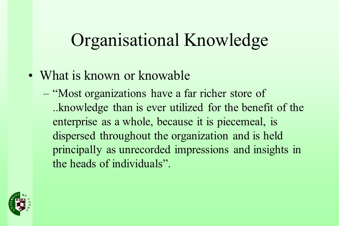 Organisational Knowledge What is known or knowable –Most organizations have a far richer store of..knowledge than is ever utilized for the benefit of the enterprise as a whole, because it is piecemeal, is dispersed throughout the organization and is held principally as unrecorded impressions and insights in the heads of individuals.