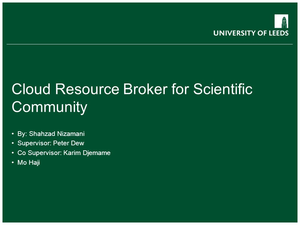 Cloud Resource Broker for Scientific Community By: Shahzad Nizamani Supervisor: Peter Dew Co Supervisor: Karim Djemame Mo Haji