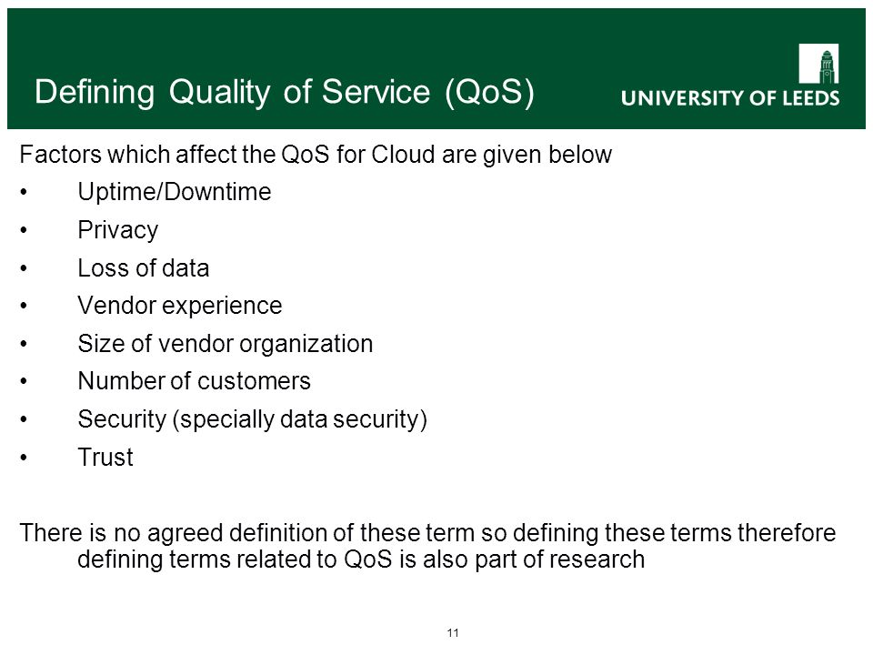 11 Defining Quality of Service (QoS) Factors which affect the QoS for Cloud are given below Uptime/Downtime Privacy Loss of data Vendor experience Size of vendor organization Number of customers Security (specially data security) Trust There is no agreed definition of these term so defining these terms therefore defining terms related to QoS is also part of research