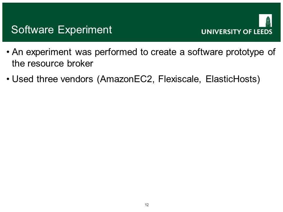 12 Software Experiment An experiment was performed to create a software prototype of the resource broker Used three vendors (AmazonEC2, Flexiscale, ElasticHosts)