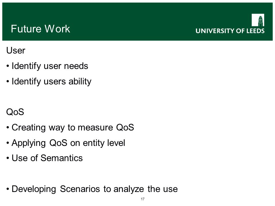 17 Future Work User Identify user needs Identify users ability QoS Creating way to measure QoS Applying QoS on entity level Use of Semantics Developing Scenarios to analyze the use