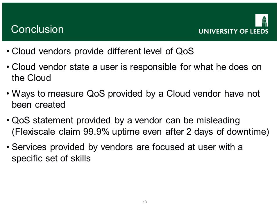 18 Conclusion Cloud vendors provide different level of QoS Cloud vendor state a user is responsible for what he does on the Cloud Ways to measure QoS provided by a Cloud vendor have not been created QoS statement provided by a vendor can be misleading (Flexiscale claim 99.9% uptime even after 2 days of downtime) Services provided by vendors are focused at user with a specific set of skills