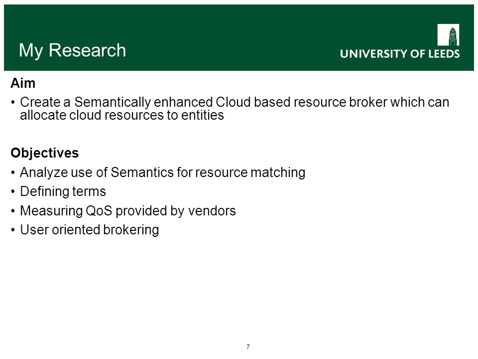 7 My Research Aim Create a Semantically enhanced Cloud based resource broker which can allocate cloud resources to entities Objectives Analyze use of Semantics for resource matching Defining terms Measuring QoS provided by vendors User oriented brokering