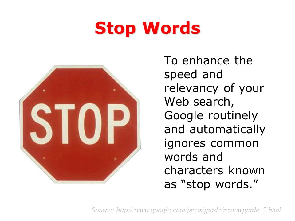 Stop Words To enhance the speed and relevancy of your Web search, Google routinely and automatically ignores common words and characters known as stop words.