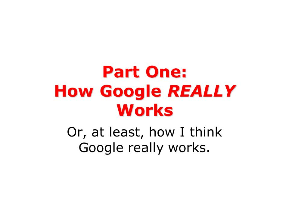 Part One: How Google REALLY Works Or, at least, how I think Google really works.