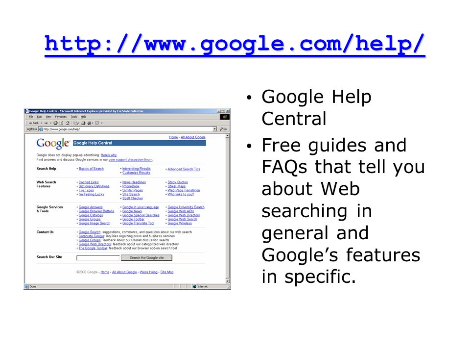 http://www.google.com/help/ Google Help Central Free guides and FAQs that tell you about Web searching in general and Googles features in specific.