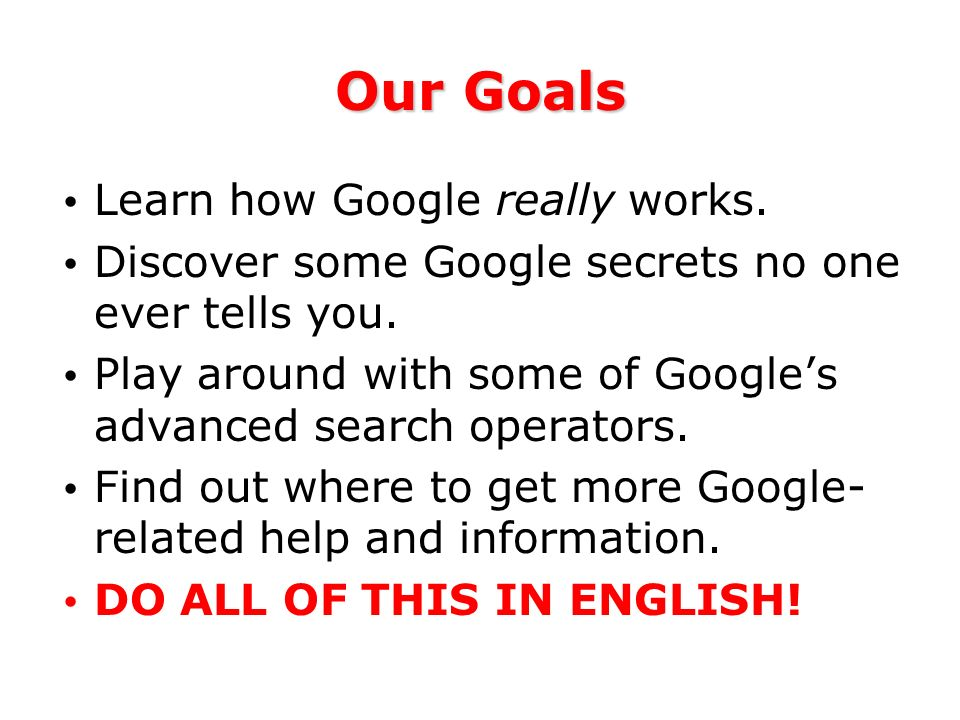 Our Goals Learn how Google really works. Discover some Google secrets no one ever tells you.