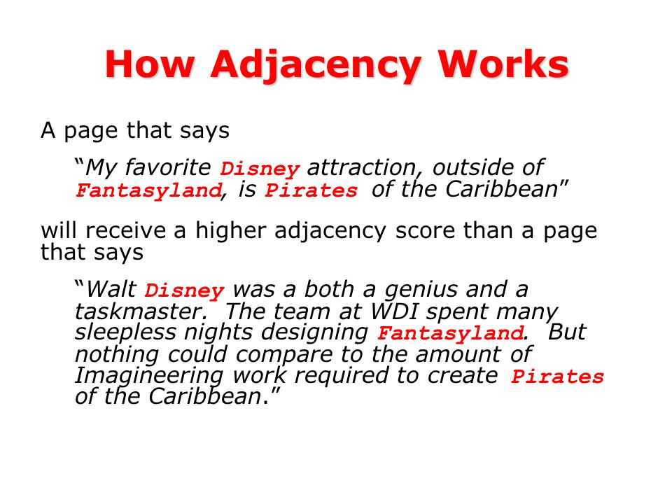 How Adjacency Works A page that says My favorite Disney attraction, outside of Fantasyland, is Pirates of the Caribbean will receive a higher adjacency score than a page that says Walt Disney was a both a genius and a taskmaster.