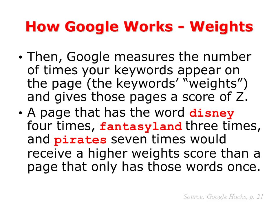 How Google Works - Weights Then, Google measures the number of times your keywords appear on the page (the keywords weights) and gives those pages a score of Z.