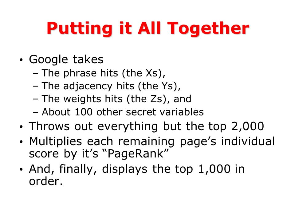 Putting it All Together Google takes –The phrase hits (the Xs), –The adjacency hits (the Ys), –The weights hits (the Zs), and –About 100 other secret variables Throws out everything but the top 2,000 Multiplies each remaining pages individual score by its PageRank And, finally, displays the top 1,000 in order.