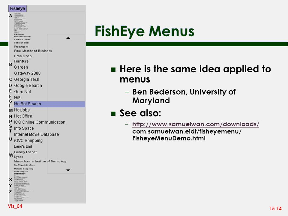 15.14 Vis_04 FishEye Menus n Here is the same idea applied to menus – Ben Bederson, University of Maryland n See also: – http://www.samuelwan.com/downloads/ com.samuelwan.eidt/fisheyemenu/ FisheyeMenuDemo.html http://www.samuelwan.com/downloads/