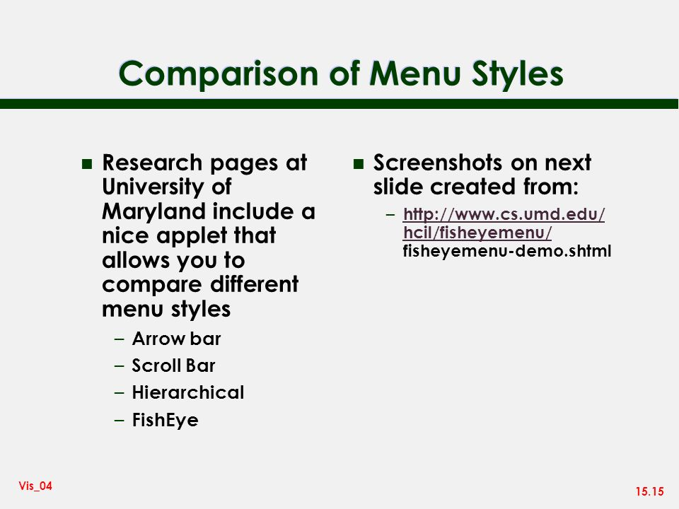 15.15 Vis_04 Comparison of Menu Styles n Research pages at University of Maryland include a nice applet that allows you to compare different menu styles – Arrow bar – Scroll Bar – Hierarchical – FishEye n Screenshots on next slide created from: – http://www.cs.umd.edu/ hcil/fisheyemenu/ fisheyemenu-demo.shtml http://www.cs.umd.edu/ hcil/fisheyemenu/
