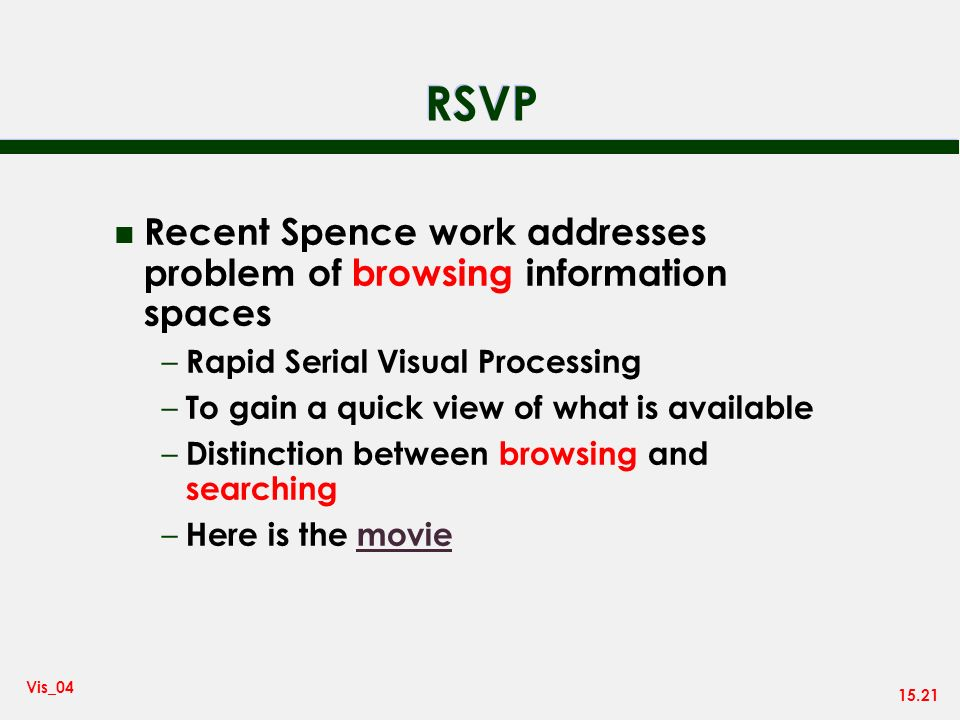 15.21 Vis_04 RSVP n Recent Spence work addresses problem of browsing information spaces – Rapid Serial Visual Processing – To gain a quick view of what is available – Distinction between browsing and searching – Here is the moviemovie