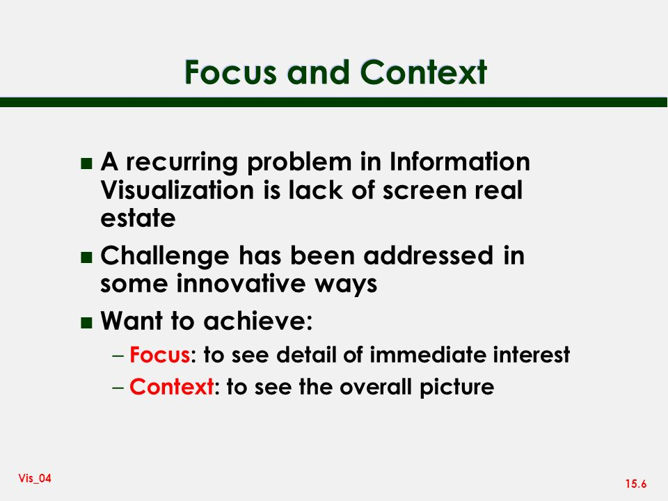 15.6 Vis_04 Focus and Context n A recurring problem in Information Visualization is lack of screen real estate n Challenge has been addressed in some innovative ways n Want to achieve: – Focus: to see detail of immediate interest – Context: to see the overall picture