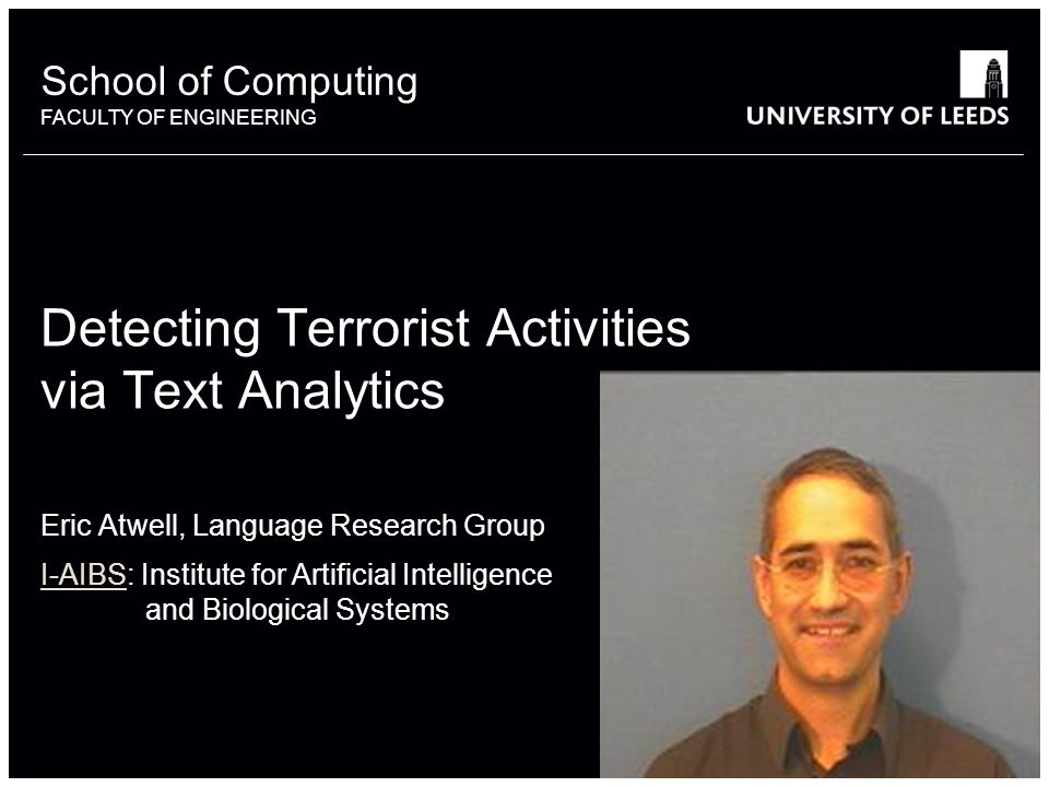 School of something FACULTY OF OTHER School of Computing FACULTY OF ENGINEERING Detecting Terrorist Activities via Text Analytics Eric Atwell, Language Research Group I-AIBSI-AIBS: Institute for Artificial Intelligence and Biological Systems
