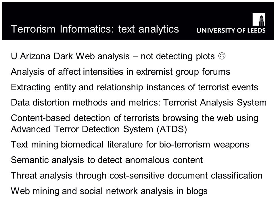 Terrorism Informatics: text analytics U Arizona Dark Web analysis – not detecting plots Analysis of affect intensities in extremist group forums Extracting entity and relationship instances of terrorist events Data distortion methods and metrics: Terrorist Analysis System Content-based detection of terrorists browsing the web using Advanced Terror Detection System (ATDS) Text mining biomedical literature for bio-terrorism weapons Semantic analysis to detect anomalous content Threat analysis through cost-sensitive document classification Web mining and social network analysis in blogs