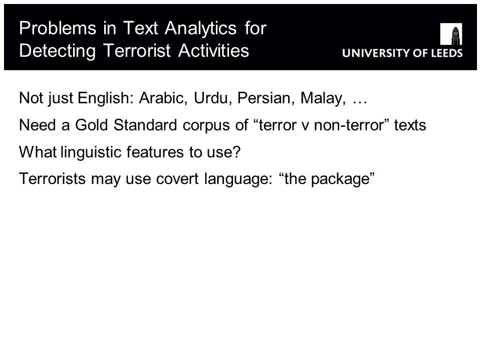 Problems in Text Analytics for Detecting Terrorist Activities Not just English: Arabic, Urdu, Persian, Malay, … Need a Gold Standard corpus of terror v non-terror texts What linguistic features to use.