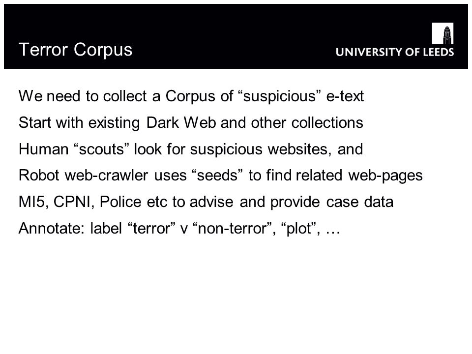 Terror Corpus We need to collect a Corpus of suspicious e-text Start with existing Dark Web and other collections Human scouts look for suspicious websites, and Robot web-crawler uses seeds to find related web-pages MI5, CPNI, Police etc to advise and provide case data Annotate: label terror v non-terror, plot, …