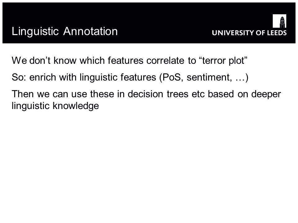 Linguistic Annotation We dont know which features correlate to terror plot So: enrich with linguistic features (PoS, sentiment, …) Then we can use these in decision trees etc based on deeper linguistic knowledge