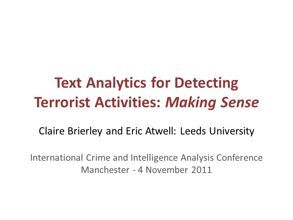 Text Analytics for Detecting Terrorist Activities: Making Sense Claire Brierley and Eric Atwell: Leeds University International Crime and Intelligence Analysis Conference Manchester - 4 November 2011