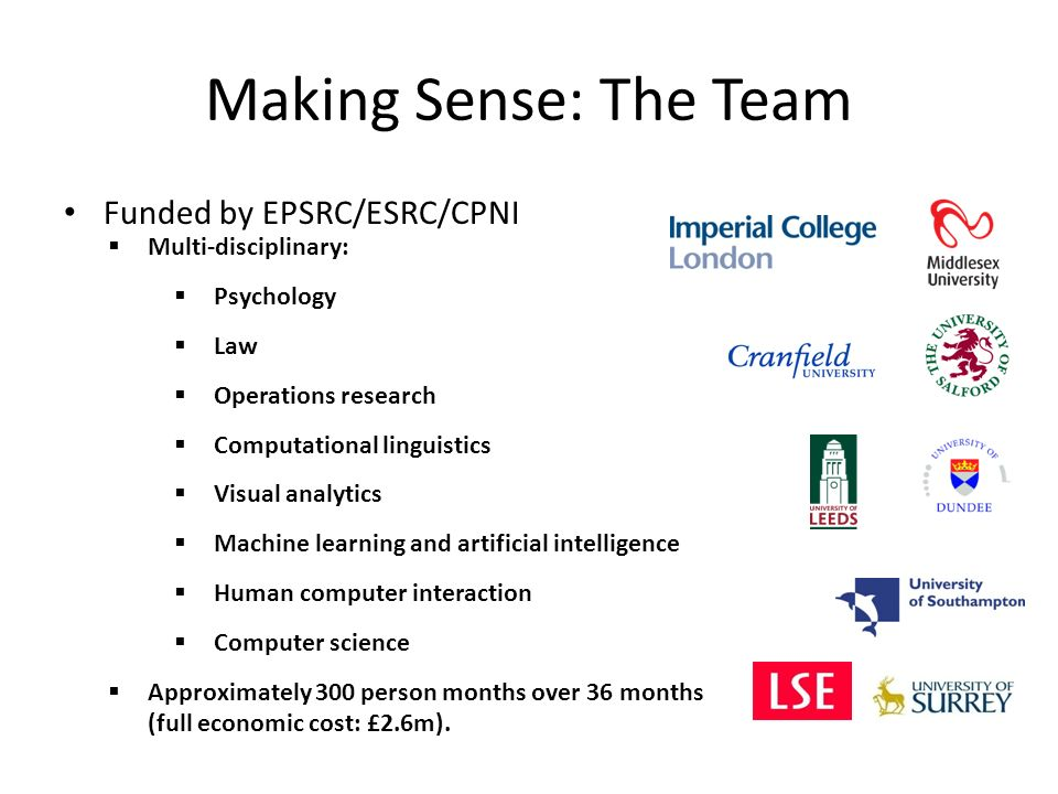 Making Sense: The Team Funded by EPSRC/ESRC/CPNI Multi-disciplinary: Psychology Law Operations research Computational linguistics Visual analytics Machine learning and artificial intelligence Human computer interaction Computer science Approximately 300 person months over 36 months (full economic cost: £2.6m).