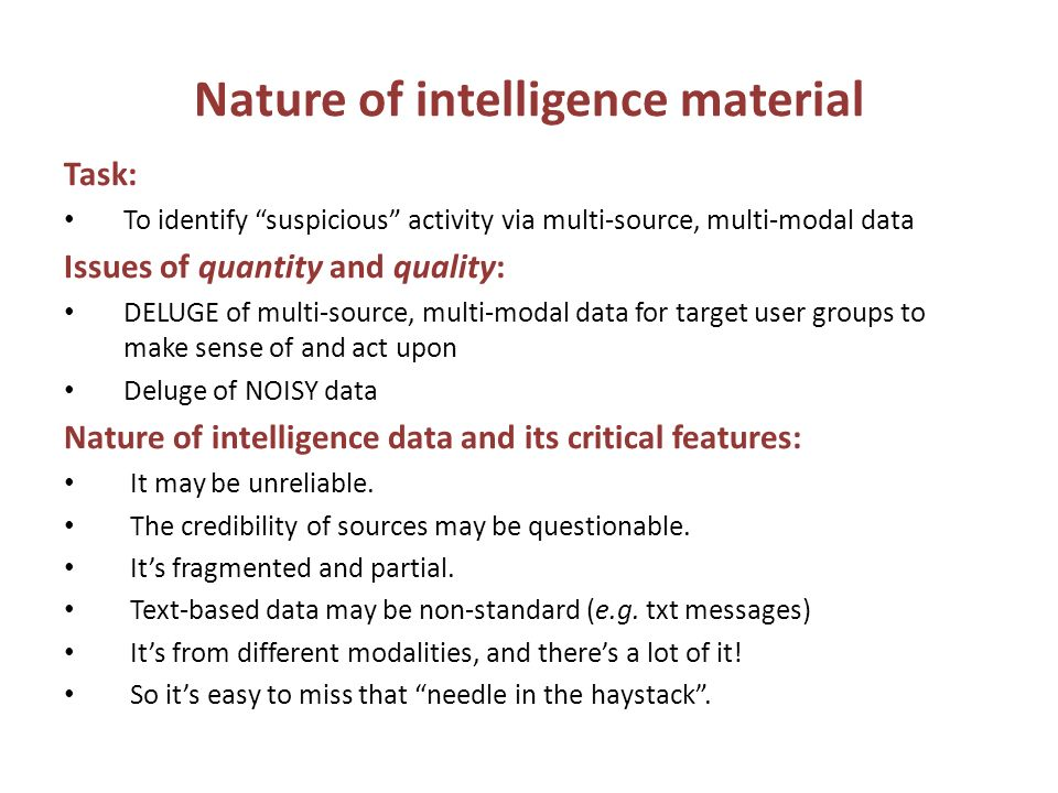 Nature of intelligence material Task: To identify suspicious activity via multi-source, multi-modal data Issues of quantity and quality: DELUGE of multi-source, multi-modal data for target user groups to make sense of and act upon Deluge of NOISY data Nature of intelligence data and its critical features: It may be unreliable.