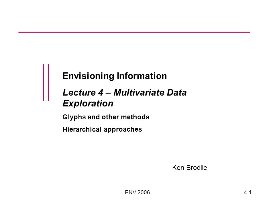 ENV 20064.1 Envisioning Information Lecture 4 – Multivariate Data Exploration Glyphs and other methods Hierarchical approaches Ken Brodlie