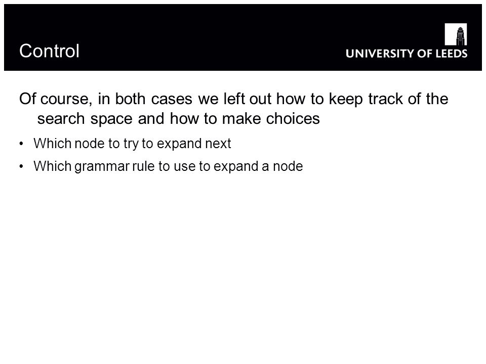 Control Of course, in both cases we left out how to keep track of the search space and how to make choices Which node to try to expand next Which grammar rule to use to expand a node