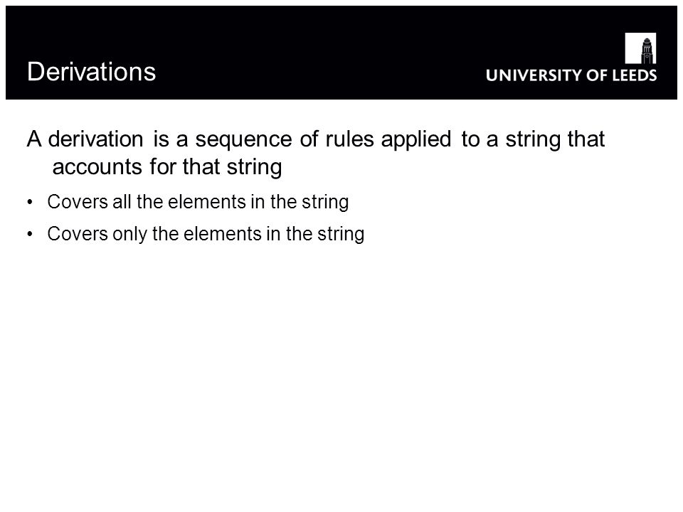 Derivations A derivation is a sequence of rules applied to a string that accounts for that string Covers all the elements in the string Covers only the elements in the string