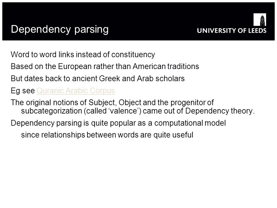 Dependency parsing Word to word links instead of constituency Based on the European rather than American traditions But dates back to ancient Greek and Arab scholars Eg see Quranic Arabic CorpusQuranic Arabic Corpus The original notions of Subject, Object and the progenitor of subcategorization (called valence) came out of Dependency theory.