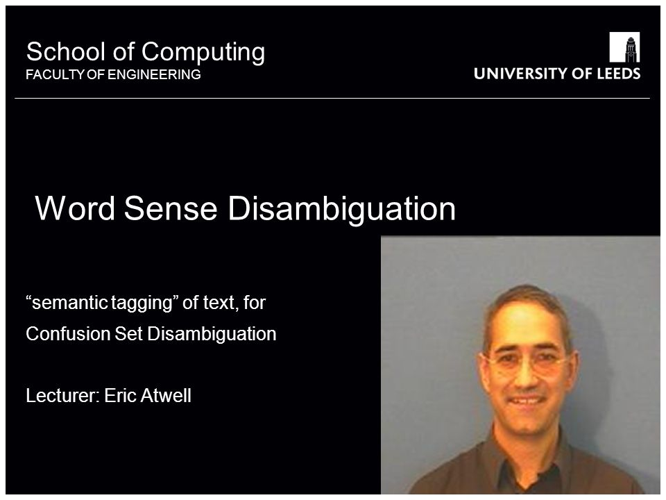 School of something FACULTY OF OTHER School of Computing FACULTY OF ENGINEERING Word Sense Disambiguation semantic tagging of text, for Confusion Set Disambiguation Lecturer: Eric Atwell