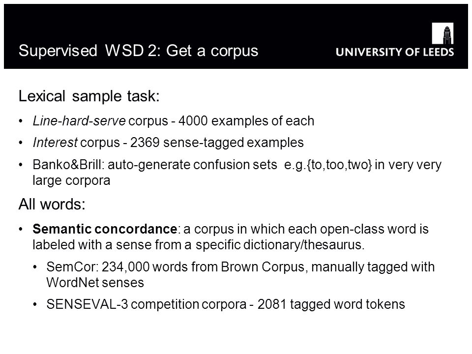Lexical sample task: Line-hard-serve corpus - 4000 examples of each Interest corpus - 2369 sense-tagged examples Banko&Brill: auto-generate confusion sets e.g.{to,too,two} in very very large corpora All words: Semantic concordance: a corpus in which each open-class word is labeled with a sense from a specific dictionary/thesaurus.