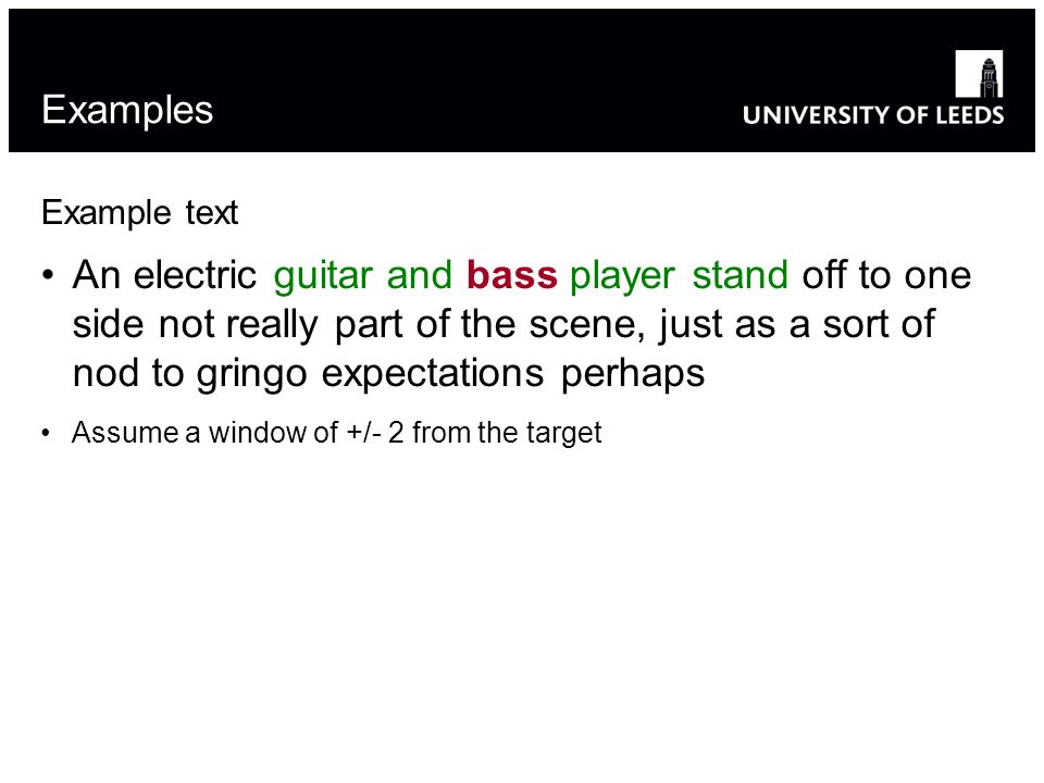 Example text An electric guitar and bass player stand off to one side not really part of the scene, just as a sort of nod to gringo expectations perhaps Assume a window of +/- 2 from the target Examples