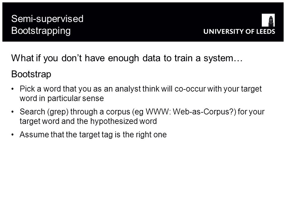 What if you dont have enough data to train a system… Bootstrap Pick a word that you as an analyst think will co-occur with your target word in particular sense Search (grep) through a corpus (eg WWW: Web-as-Corpus ) for your target word and the hypothesized word Assume that the target tag is the right one Semi-supervised Bootstrapping