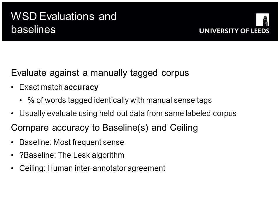 Evaluate against a manually tagged corpus Exact match accuracy % of words tagged identically with manual sense tags Usually evaluate using held-out data from same labeled corpus Compare accuracy to Baseline(s) and Ceiling Baseline: Most frequent sense Baseline: The Lesk algorithm Ceiling: Human inter-annotator agreement WSD Evaluations and baselines
