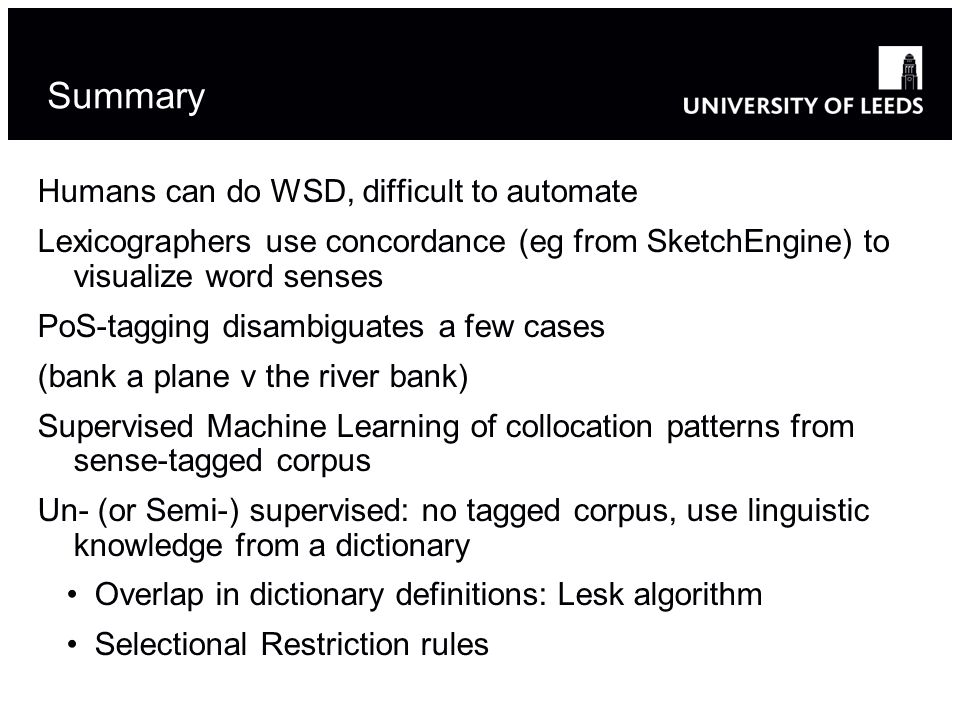 Summary Humans can do WSD, difficult to automate Lexicographers use concordance (eg from SketchEngine) to visualize word senses PoS-tagging disambiguates a few cases (bank a plane v the river bank) Supervised Machine Learning of collocation patterns from sense-tagged corpus Un- (or Semi-) supervised: no tagged corpus, use linguistic knowledge from a dictionary Overlap in dictionary definitions: Lesk algorithm Selectional Restriction rules