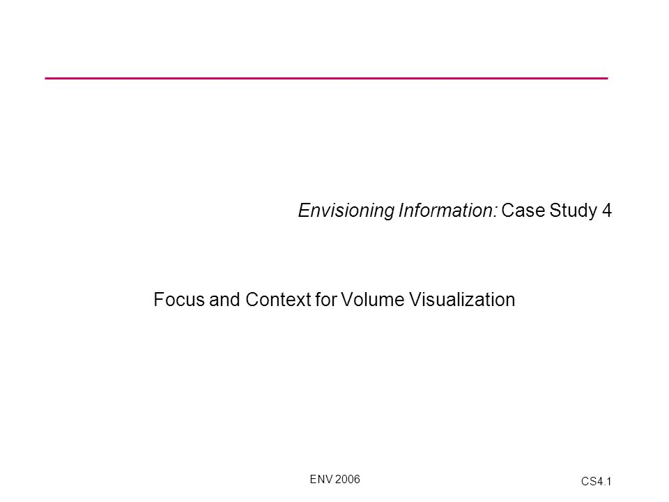 ENV 2006 CS4.1 Envisioning Information: Case Study 4 Focus and Context for Volume Visualization