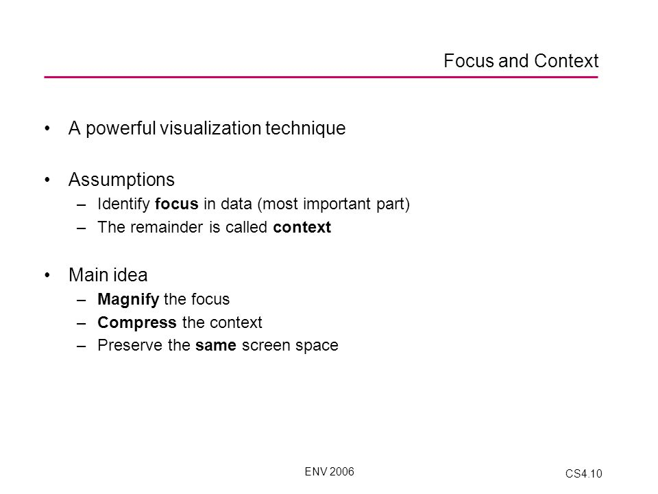 ENV 2006 CS4.10 A powerful visualization technique Assumptions –Identify focus in data (most important part) –The remainder is called context Main idea –Magnify the focus –Compress the context –Preserve the same screen space Focus and Context